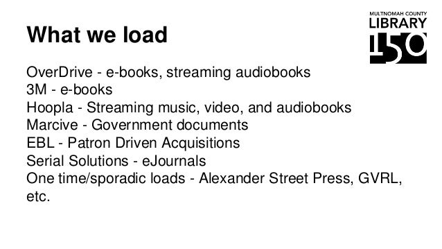 What we load OverDrive - e-books, streaming audiobooks 3M - e-books Hoopla - Streaming music, video, and audiobooks Marciv...