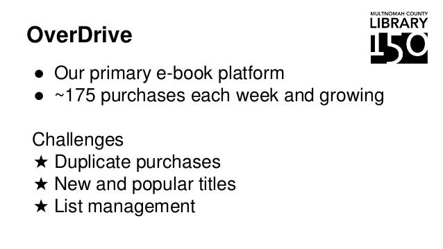 OverDrive ● Our primary e-book platform ● ~175 purchases each week and growing Challenges ★ Duplicate purchases ★ New and ...