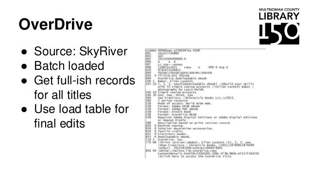 OverDrive ● Source: SkyRiver ● Batch loaded ● Get full-ish records for all titles ● Use load table for final edits