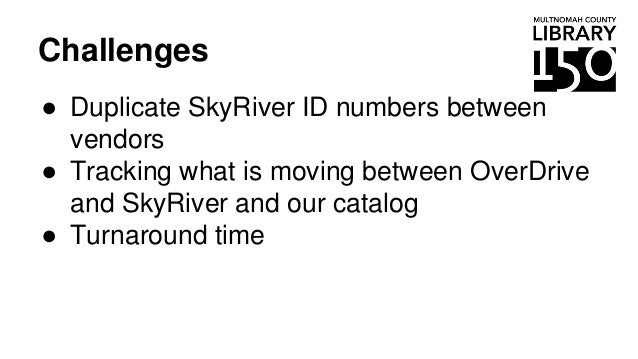Challenges ● Duplicate SkyRiver ID numbers between vendors ● Tracking what is moving between OverDrive and SkyRiver and ou...