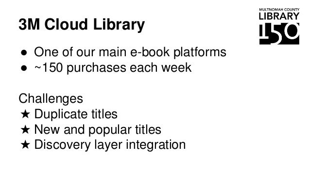 3M Cloud Library ● One of our main e-book platforms ● ~150 purchases each week Challenges ★ Duplicate titles ★ New and pop...
