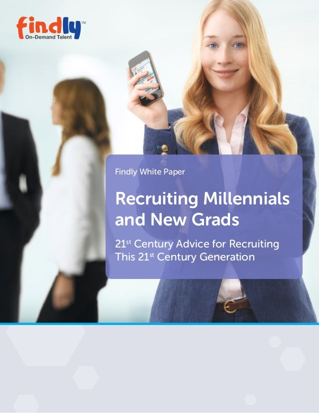 Findly White Paper Recruiting Millennials and New Grads 21st Century Advice for Recruiting This 21st Century Generation
