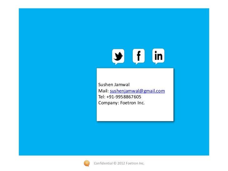 Sushen Jamwal  Mail: sushenjamwal@gmail.com  Tel: +91-9958867605  Company: Foetron Inc.Confidential © 2012 Foetron Inc.