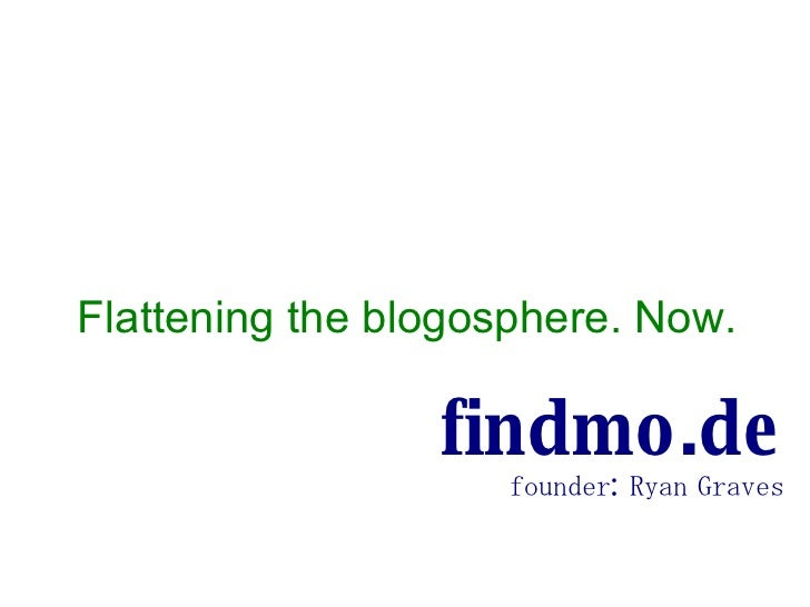 Flattening the blogosphere. Now. findmo.de founder: Ryan Graves