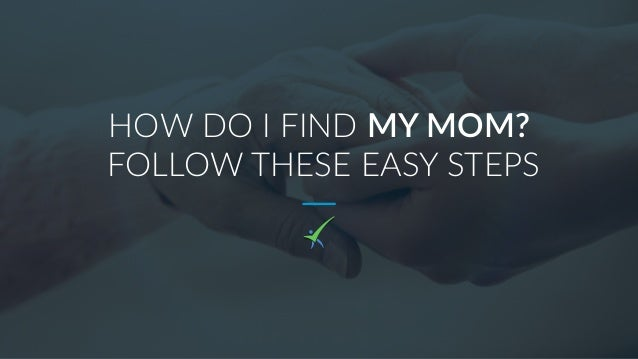 HOW DO I FIND MY MOM? FOLLOW THESE EASY STEPS