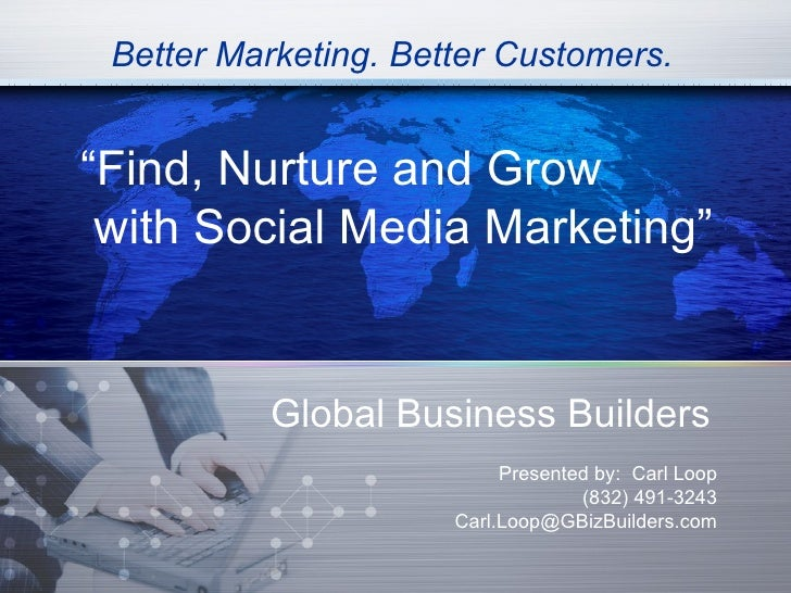 "Better Marketing. Better Customers.""Find, Nurture and Grow with Social Media Marketing""          Global Business Builders ..."