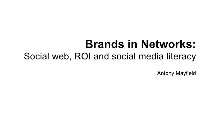 Brands in Networks: Social web, ROI and social media literacy                                Antony Mayfield