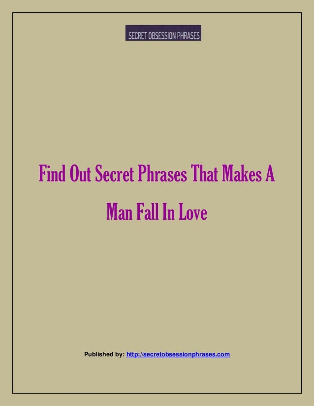 Find Out Secret Phrases That Makes A Man Fall In Love Published by: http://secretobsessionphrases.com