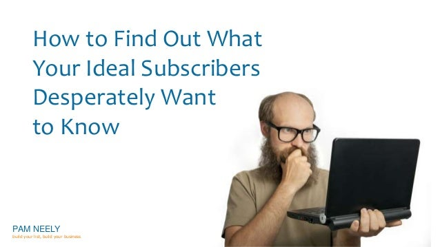 How to Find Out What  Your Ideal Subscribers  Desperately Want  to Know  PAM NEELY  build your list, build your business