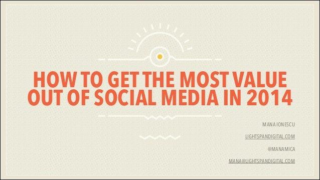 HOW TO GET THE MOST VALUE OUT OF SOCIAL MEDIA IN 2014 MANA IONESCU LIGHTSPANDIGITAL.COM @MANAMICA MANA@LIGHTSPANDIGITAL.CO...