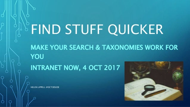 FIND STUFF QUICKER MAKE YOUR SEARCH & TAXONOMIES WORK FOR YOU INTRANET NOW, 4 OCT 2017 HELEN LIPPELL @OCTODUDE