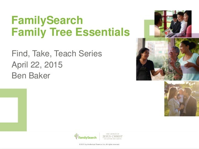 1© 2015 by Intellectual Reserve, Inc. All rights reserved. FamilySearch Family Tree Essentials Find, Take, Teach Series Ap...