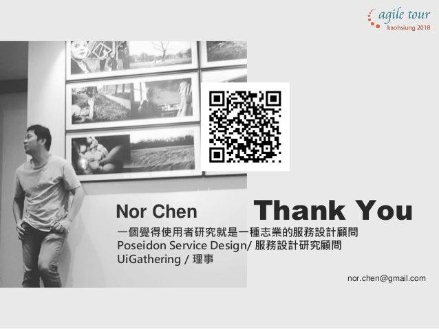 Nor Chen 一個覺得使用者研究就是一種志業的服務設計顧問 Poseidon Service Design/ 服務設計研究顧問 UiGathering / 理事 Thank You nor.chen@gmail.com