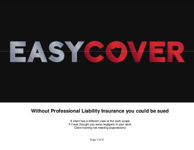 Without Professional Liability Insurance you could be sued  A client has a different view of the work scope  If it was tho...