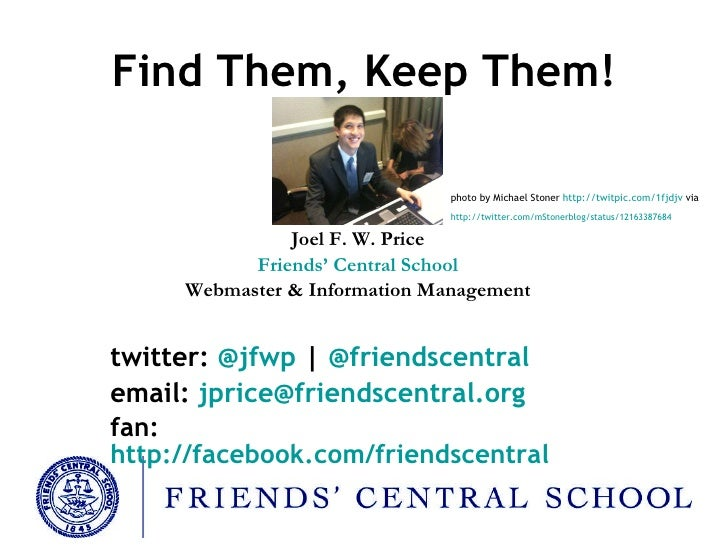 Find Them, Keep Them! Joel F. W. Price Friends' Central School Webmaster & Information Management twitter:  @ jfwp  |  @ f...