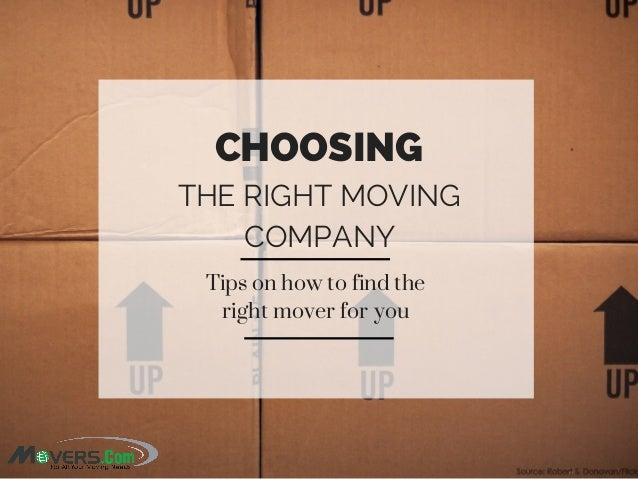 CHOOSING THE RIGHT MOVING COMPANY Tips on how to find the right mover for you