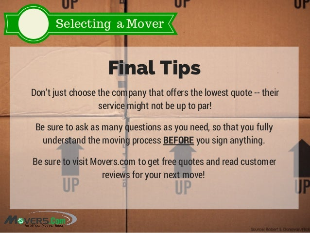 Selecting a Mover Final Tips Don't just choose the company that offers the lowest quote -- their service might not be up t...