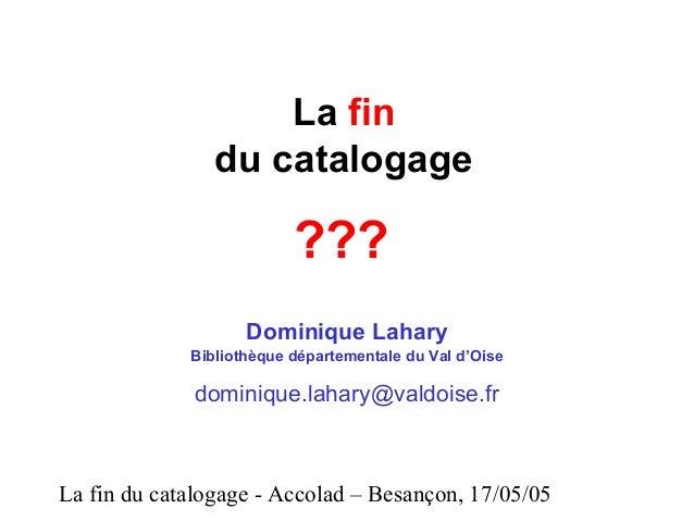 La fin du catalogage - Accolad – Besançon, 17/05/05 La fin du catalogage Dominique Lahary Bibliothèque départementale du V...