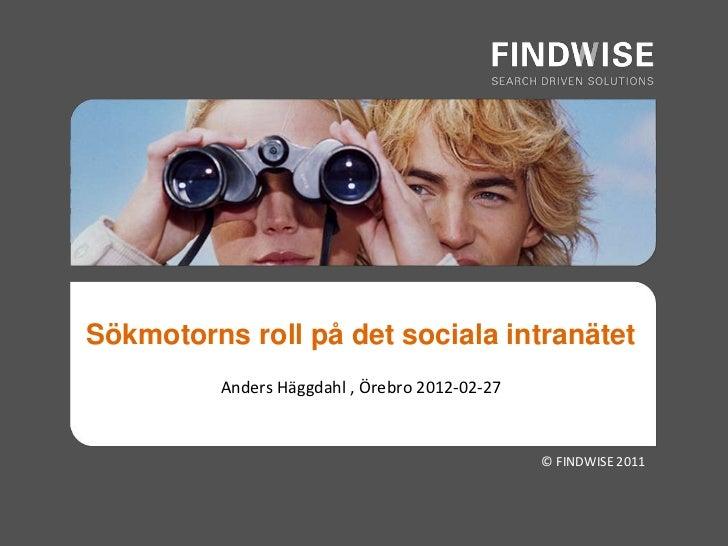 Sökmotorns roll på det sociala intranätet          Anders Häggdahl , Örebro 2012-02-27                                    ...