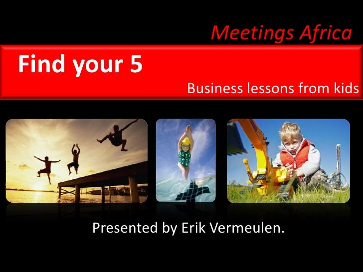 Meetings Africa<br />Find your 5<br />Business lessons from kids<br />Presented by Erik Vermeulen.<br />