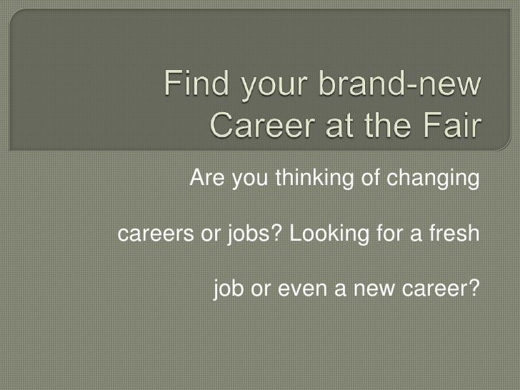 Find your brand-new Career at the Fair<br />Are you thinking of changing <br />careers or jobs? Looking for a fresh<br />j...