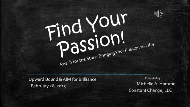 Upward Bound & AIM for Brilliance February 28, 2015 Presented by: Michelle A. Homme Constant Change, LLC