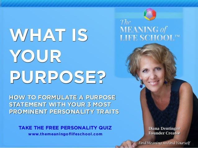 2 WHAT IS YOUR PURPOSE? HOW TO FORMULATE A PURPOSE STATEMENT WITH YOUR 3 MOST PROMINENT PERSONALITY TRAITS Diana Dentinger...