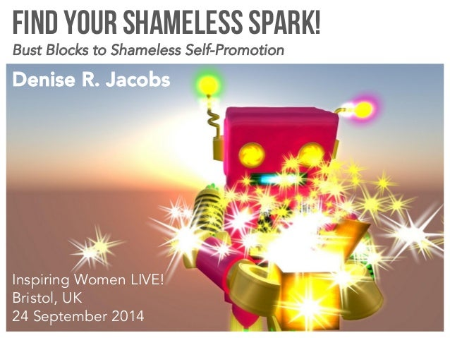 Find your Shameless Spark!  Bust Blocks to Shameless Self-Promotion  Denise R. Jacobs  Inspiring Women LIVE!  Bristol, UK ...