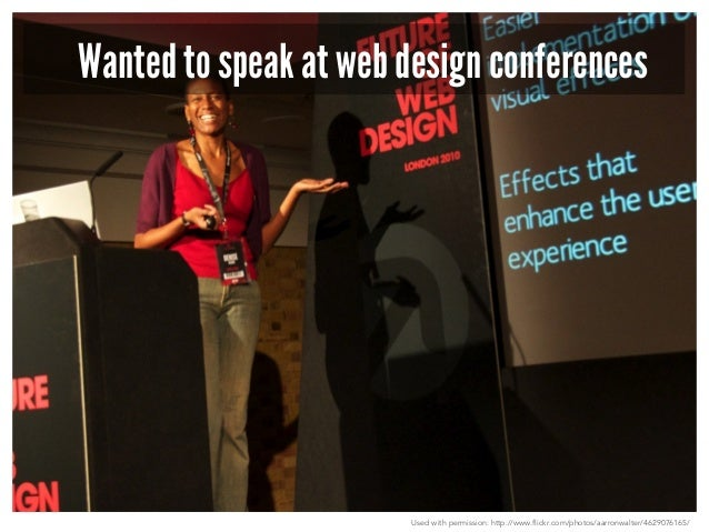 Wanted to speak at web design conferences  Used with permission: http://www.flickr.com/photos/aarronwalter/4629076165/