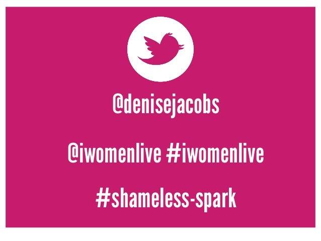 @denisejacobs  @iwomenlive #iwomenlive  #shameless-spark