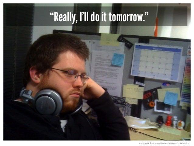 """I will do it tomorrow!""  http://www.flickr.com/photos/irrezolut/2311904560/"