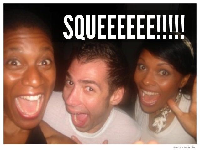 SQUEEEEEE!!!!!  Photo: Denise Jacobs
