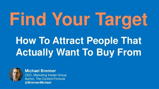 Find Your Target How To Attract People That Actually Want To Buy From Michael Brenner CEO, Marketing Insider Group Author,...