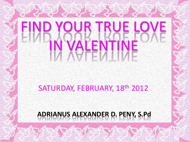FIND YOUR TRUE LOVE IN VALENTINE SATURDAY, FEBRUARY, 18th 2012 ADRIANUS ALEXANDER D. PENY, S.Pd