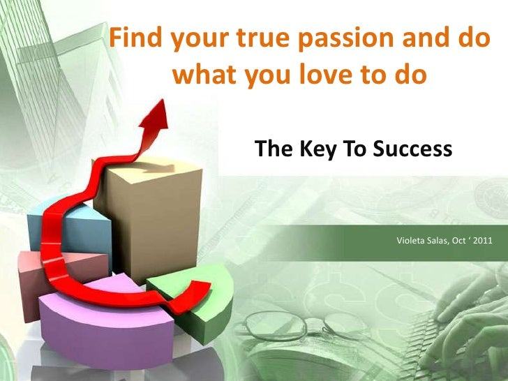 Find your true passion and do what you love to do<br />The Key ToSuccess<br />Violeta Salas, Oct ' 2011<br />
