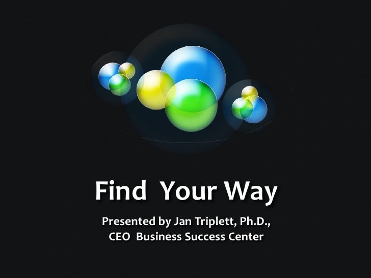 Find  Your Way<br />Presented by Jan Triplett, Ph.D., CEO  Business Success Center<br />