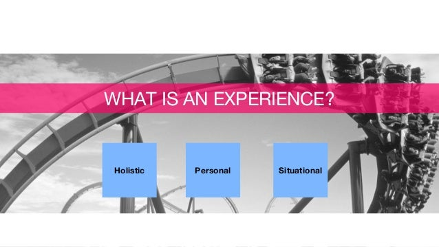 Holistic Personal Situational WHAT IS AN EXPERIENCE?