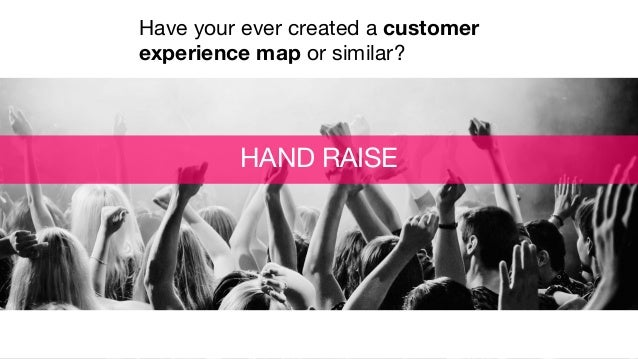 HAND RAISE Have your ever created a customer experience map or similar?