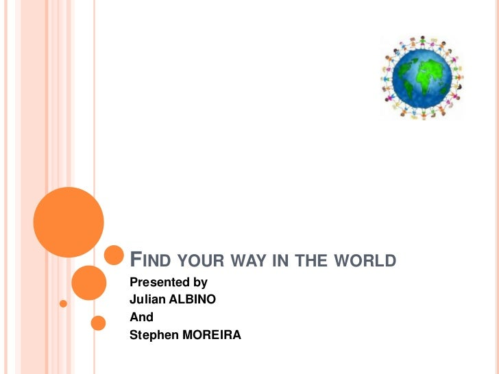 FIND YOUR WAY IN THE WORLDPresented byJulian ALBINOAndStephen MOREIRA