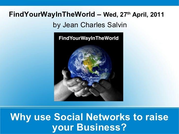 Why use Social Networks to raise your Business? <ul><li>FindYourWayInTheWorld –  Wed, 27 th  April, 2011   </li></ul><ul><...