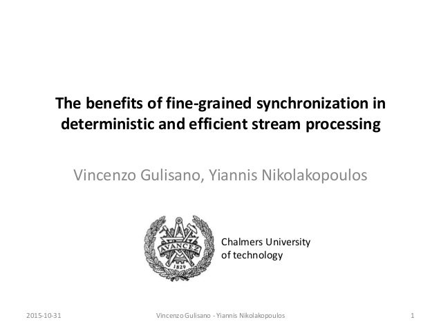 The benefits of fine-grained synchronization in deterministic and efficient stream processing Vincenzo Gulisano, Yiannis N...