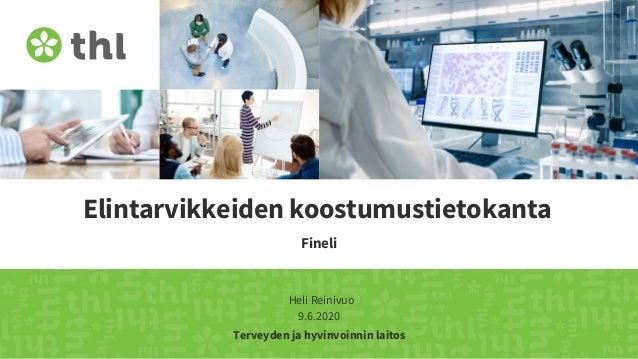 Terveyden ja hyvinvoinnin laitos Elintarvikkeiden koostumustietokanta Fineli Heli Reinivuo 9.6.2020
