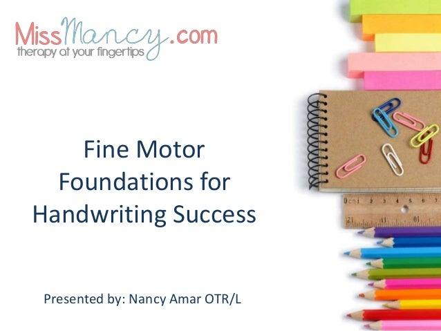 Fine Motor Foundations for Handwriting Success Presented by: Nancy Amar OTR/L