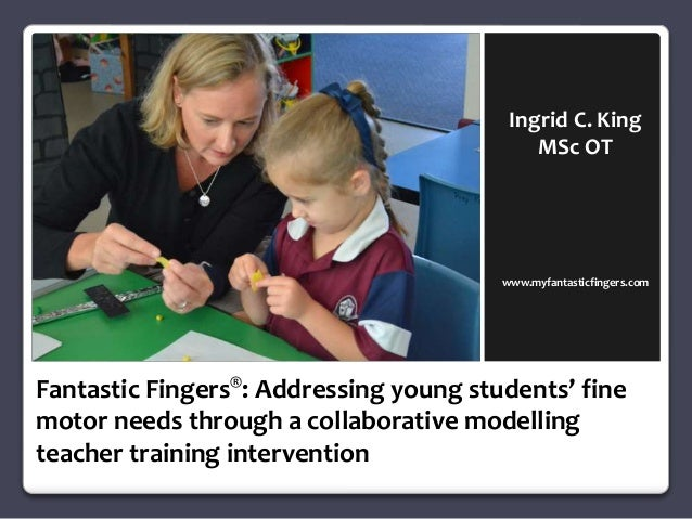 Ingrid C. King  MSc OT  www.myfantasticfingers.com  © Ingrid C. King 2014  Fantastic Fingers®: Addressing young students' ...