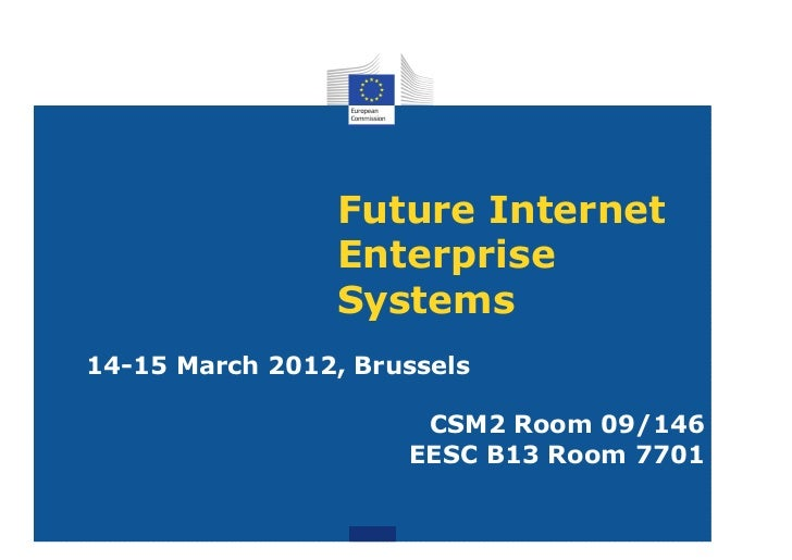 Future Internet                Enterprise                Systems14-15 March 2012, Brussels                      CSM2 Room ...