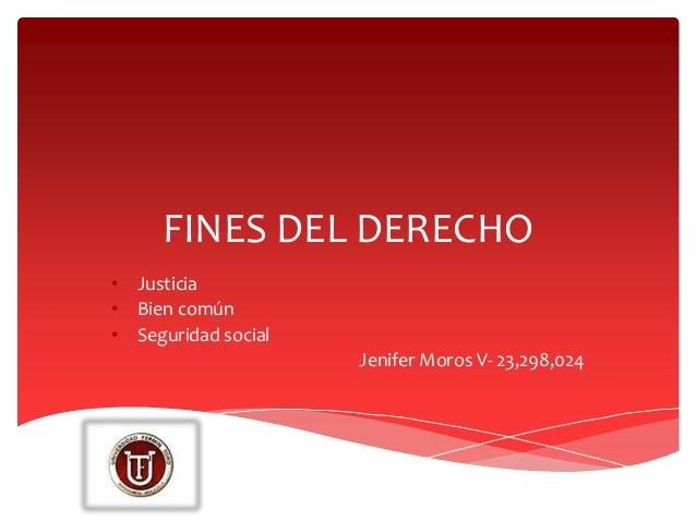 FINES DEL DERECHO • Justicia • Bien común • Seguridad social Jenifer Moros V- 23,298,024