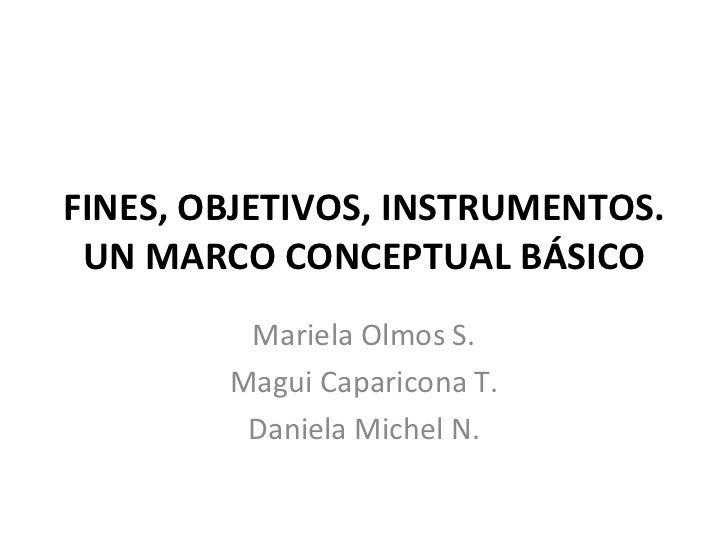FINES, OBJETIVOS, INSTRUMENTOS. UN MARCO CONCEPTUAL BÁSICO Mariela Olmos S. Magui Caparicona T. Daniela Michel N.
