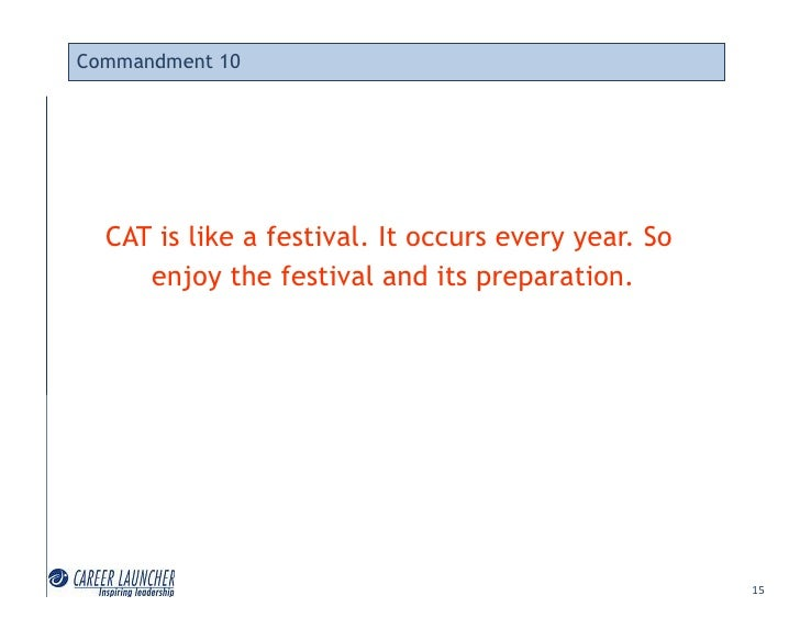 Commandment 10       CAT is like a festival. It occurs every year. So      enjoy the festival and its preparation.        ...