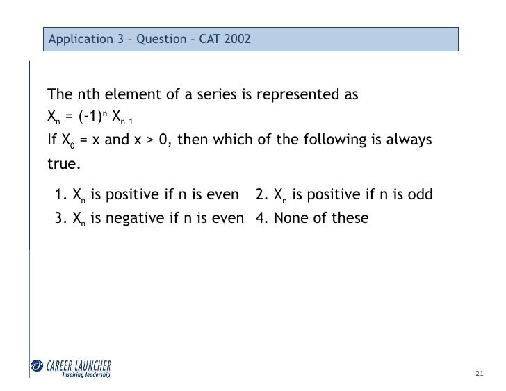 Application 3 – Question – CAT 2002    The nth element of a series is represented as Xn = (-1)n Xn-1 If X0 = x and x > 0, ...