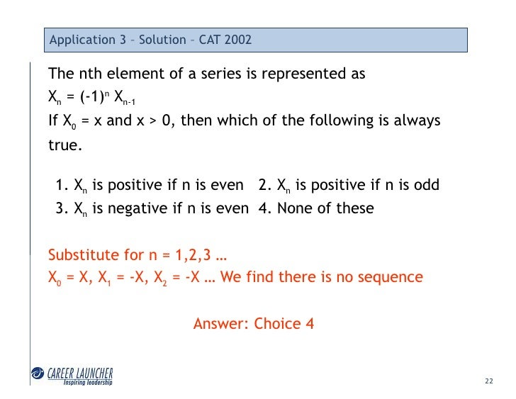 Application 3 – Solution – CAT 2002  The nth element of a series is represented as Xn = (-1)n Xn-1 If X0 = x and x > 0, th...